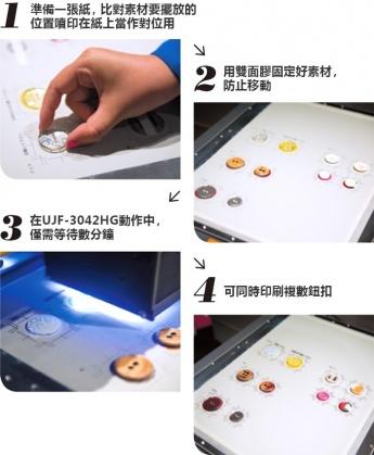 1.準備一張紙,比對素材要擺放的位置噴印在紙上當作對位用 2.用雙面膠固定好素材,防止移動 3.在UJF-3042HG動作中,僅需等待數分鐘 4.可同時印刷複數鈕扣